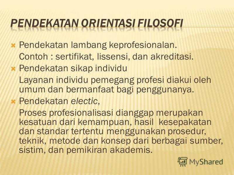 Pendekatan lambang keprofesionalan. Contoh : sertifikat, lissensi, dan akreditasi. Pendekatan sikap individu Layanan individu pemegang profesi diakui oleh umum dan bermanfaat bagi penggunanya. Pendekatan electic, Proses profesionalisasi dianggap meru