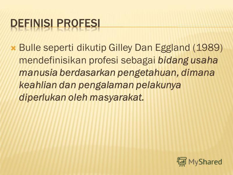 Bulle seperti dikutip Gilley Dan Eggland (1989) mendefinisikan profesi sebagai bidang usaha manusia berdasarkan pengetahuan, dimana keahlian dan pengalaman pelakunya diperlukan oleh masyarakat.