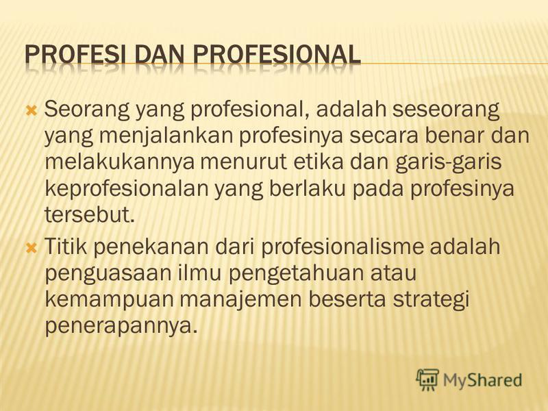 Seorang yang profesional, adalah seseorang yang menjalankan profesinya secara benar dan melakukannya menurut etika dan garis-garis keprofesionalan yang berlaku pada profesinya tersebut. Titik penekanan dari profesionalisme adalah penguasaan ilmu peng