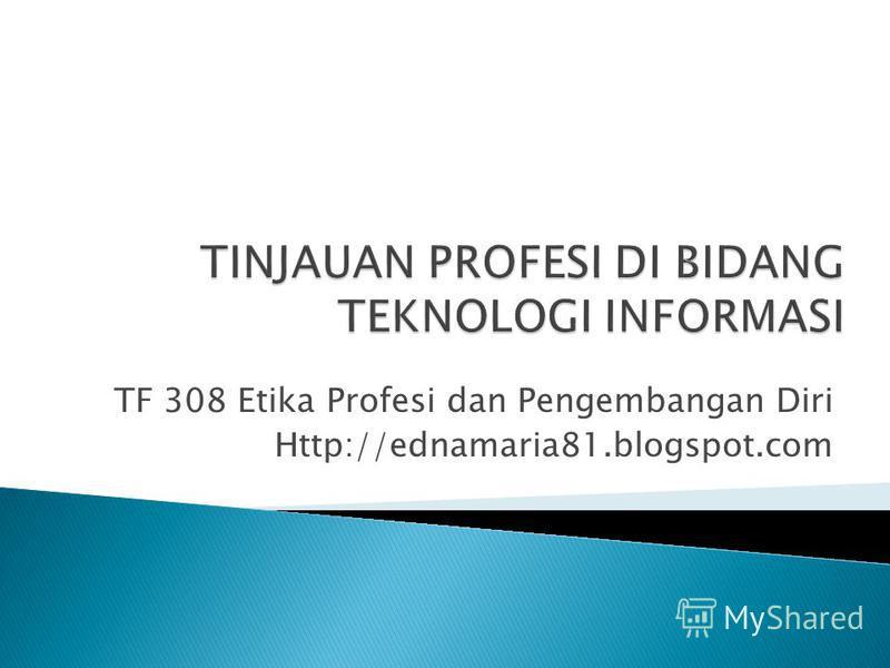 TF 308 Etika Profesi dan Pengembangan Diri Http://ednamaria81.blogspot.com