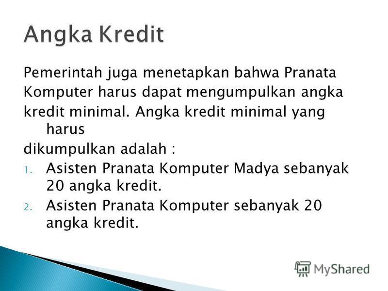 Pemerintah juga menetapkan bahwa Pranata Komputer harus dapat mengumpulkan angka kredit minimal. Angka kredit minimal yang harus dikumpulkan adalah : 1. Asisten Pranata Komputer Madya sebanyak 20 angka kredit. 2. Asisten Pranata Komputer sebanyak 20