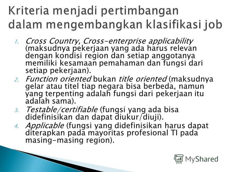 1. Cross Country, Cross-enterprise applicability (maksudnya pekerjaan yang ada harus relevan dengan kondisi region dan setiap anggotanya memiliki kesamaan pemahaman dan fungsi dari setiap pekerjaan). 2. Function oriented bukan title oriented (maksudn