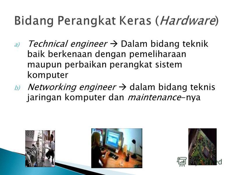 a) Technical engineer Dalam bidang teknik baik berkenaan dengan pemeliharaan maupun perbaikan perangkat sistem komputer b) Networking engineer dalam bidang teknis jaringan komputer dan maintenance-nya