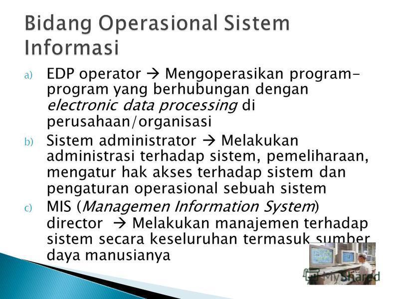 a) EDP operator Mengoperasikan program- program yang berhubungan dengan electronic data processing di perusahaan/organisasi b) Sistem administrator Melakukan administrasi terhadap sistem, pemeliharaan, mengatur hak akses terhadap sistem dan pengatura