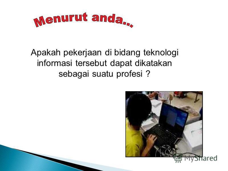 Apakah pekerjaan di bidang teknologi informasi tersebut dapat dikatakan sebagai suatu profesi ?