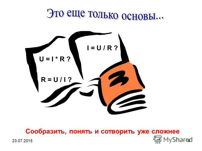 23.07.20154 Сообразить, понять и сотворить уже сложнее U = I * R ? I = U / R ? R = U / I ?