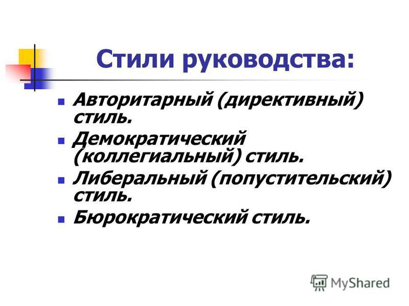 Стили руководства: Авторитарный (директивный) стиль. Демократический (коллегиальный) стиль. Либеральный (попустительский) стиль. Бюрократический стиль.