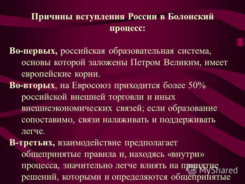 Причины вступления России в Болонский процесс: Во-первых, российская образовательная система, основы которой заложены Петром Великим, имеет европейские корни. Во-вторых, на Евросоюз приходится более 50% российской внешней торговли и иных внешнеэконом