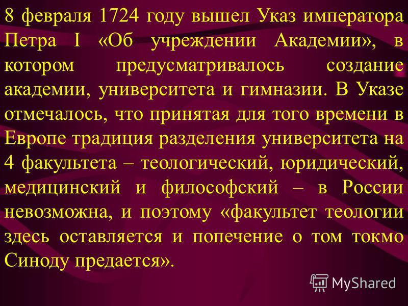 8 февраля 1724 году вышел Указ императора Петра I «Об учреждении Академии», в котором предусматривалось создание академии, университета и гимназии. В Указе отмечалось, что принятая для того времени в Европе традиция разделения университета на 4 факул