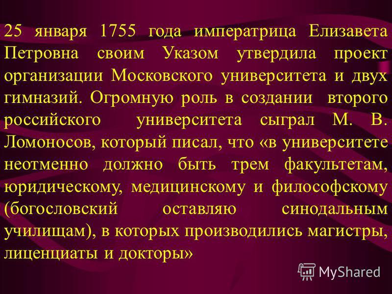 25 января 1755 года императрица Елизавета Петровна своим Указом утвердила проект организации Московского университета и двух гимназий. Огромную роль в создании второго российского университета сыграл М. В. Ломоносов, который писал, что «в университет