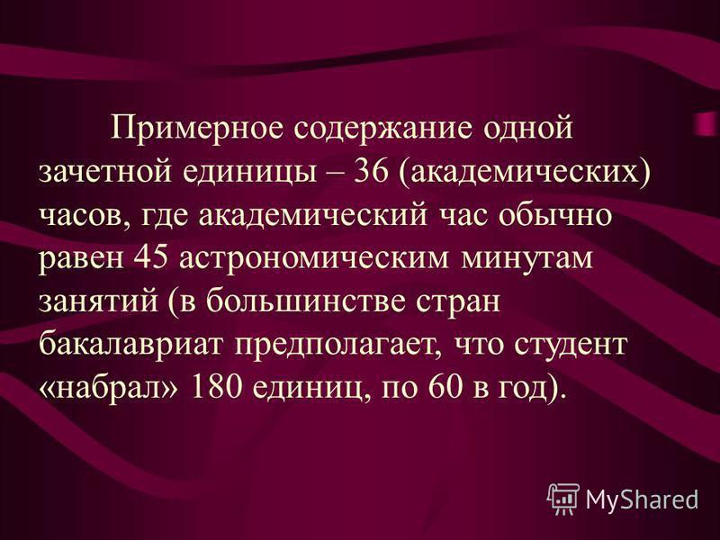 Примерное содержание одной зачетной единицы – 36 (академических) часов, где академический час обычно равен 45 астрономическим минутам занятий (в большинстве стран бакалавриат предполагает, что студент «набрал» 180 единиц, по 60 в год).