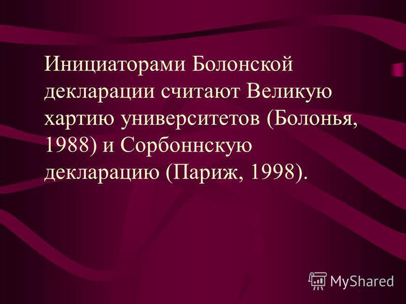 Инициаторами Болонской декларации считают Великую хартию университетов (Болонья, 1988) и Сорбоннскую декларацию (Париж, 1998).