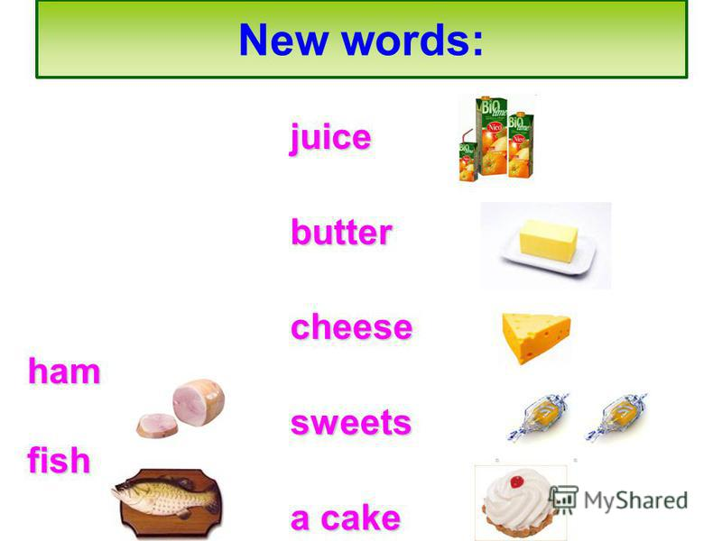 New words: ham fish juicebuttercheesesweets a cake