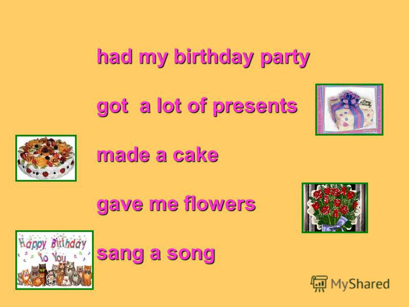 had my birthday party got a lot of presents made a cake gave me flowers sang a song