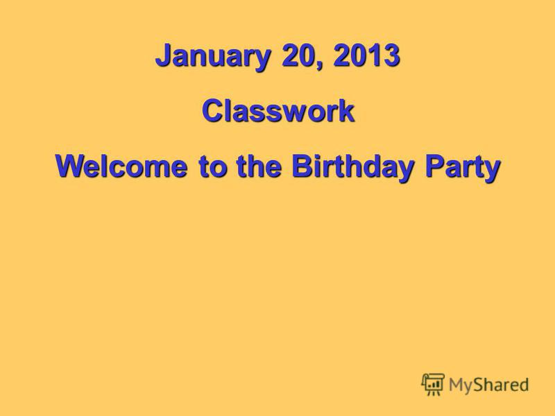 January 20, 2013 Classwork Welcome to the Birthday Party