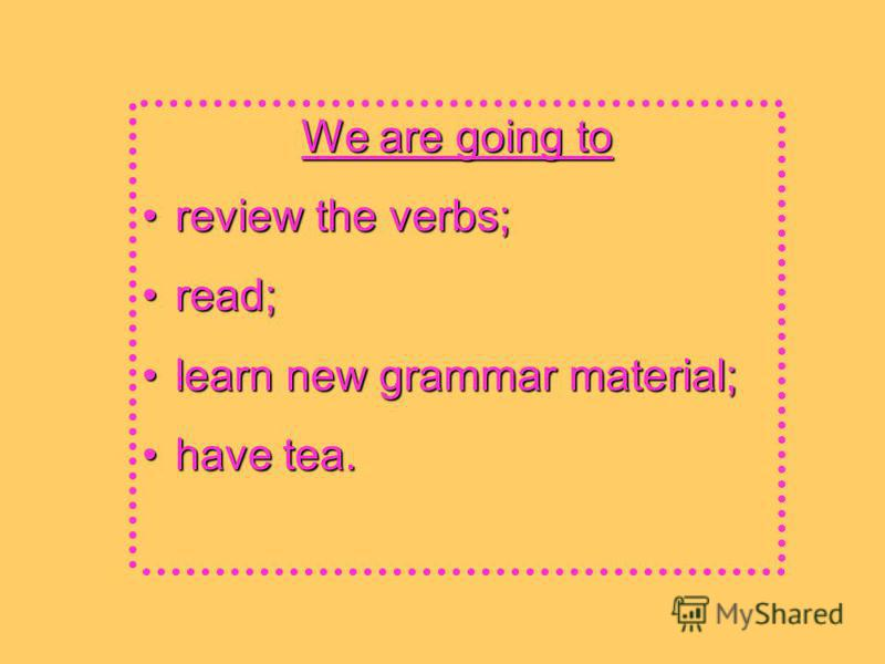 We are going to review the verbs;review the verbs; read;read; learn new grammar material;learn new grammar material; have tea.have tea.