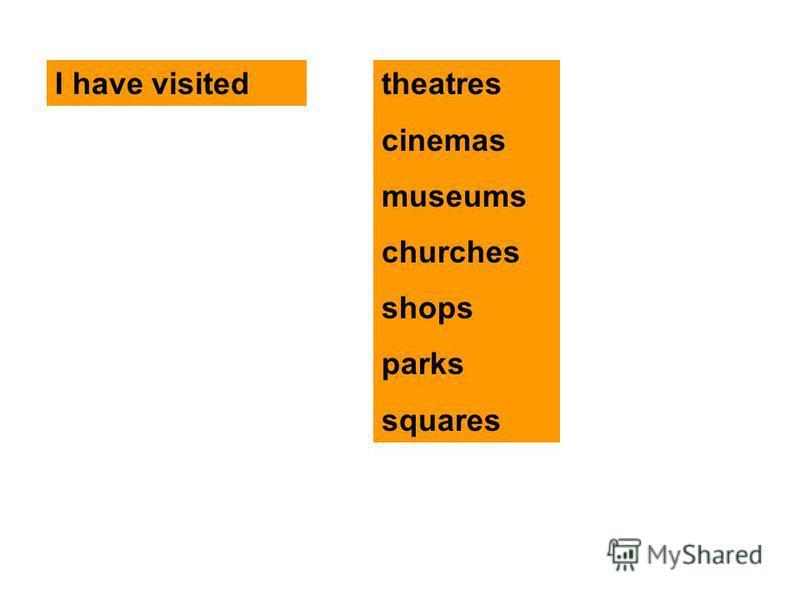 I have visitedtheatres cinemas museums churches shops parks squares