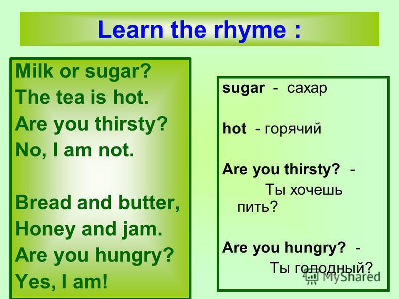Milk or sugar? The tea is hot. Are you thirsty? No, I am not. Bread and butter, Honey and jam. Are you hungry? Yes, I am! sugar - сахар hot - горячий Are you thirsty? - Tы хочешь пить? Are you hungry? - Ты голодный? Learn the rhyme :