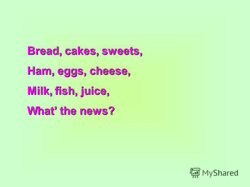 Bread, cakes, sweets, Ham, eggs, cheese, Milk, fish, juice, What the news?