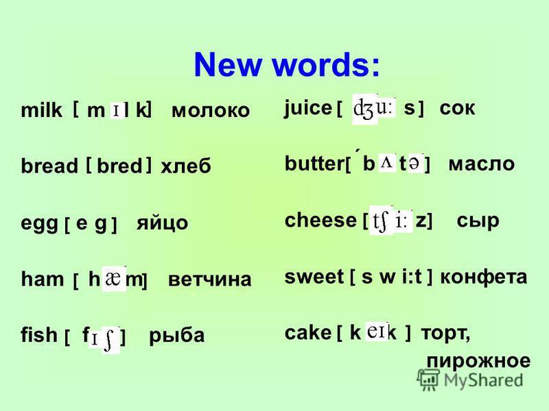 New words: milk m l k молоко bread bred хлеб egg e g яйцо ham h m ветчина fish f рыба juice s сок butter b t масло cheese z сыр sweet s w i:t конфета cake k k торт, пирожное [] [] [ [ [ [ [ [ [ [ ] ] ] ] ] ] ] ] ´