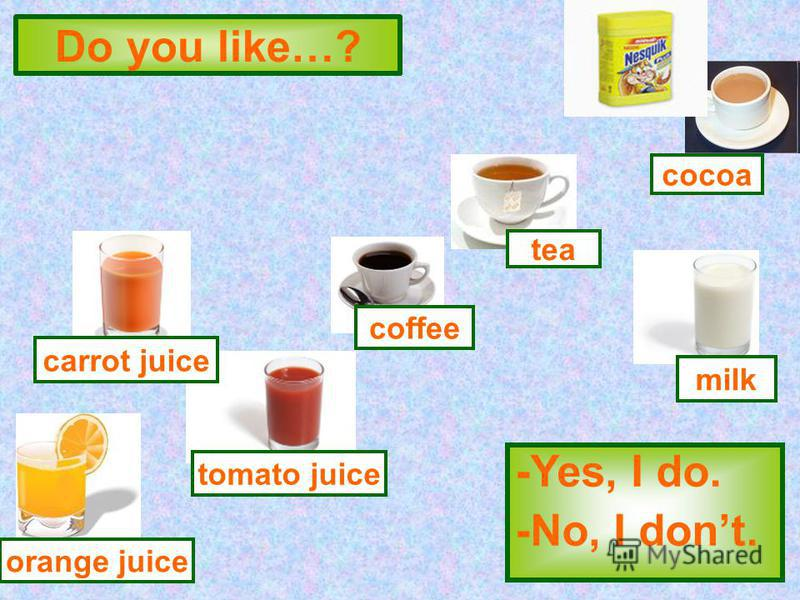Do you like…? -Yes, I do. -No, I dont. tomato juice coffee tea milk cocoa orange juice carrot juice
