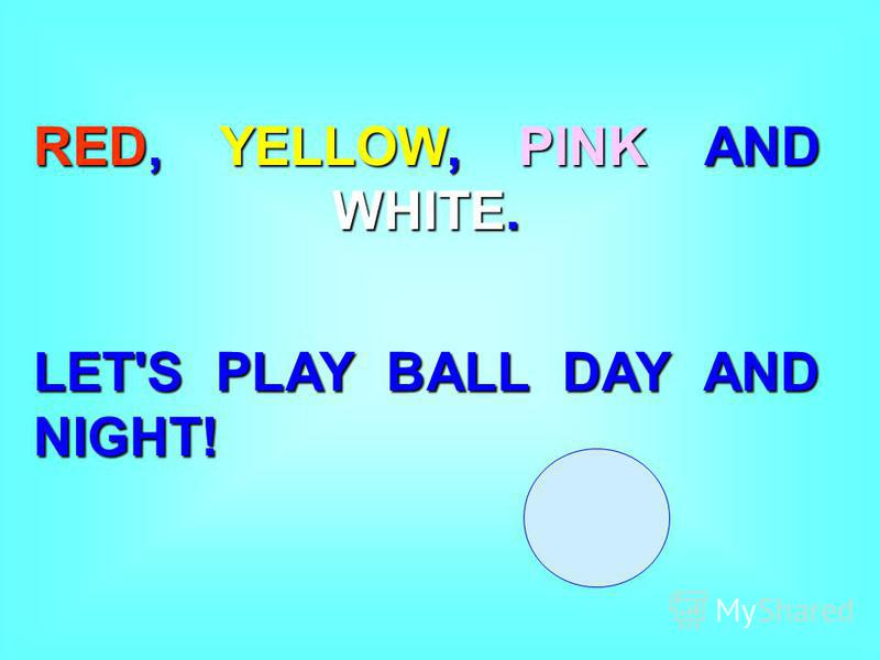 RED, YELLOW, PINK AND WHITE. LET'S PLAY BALL DAY AND NIGHT!