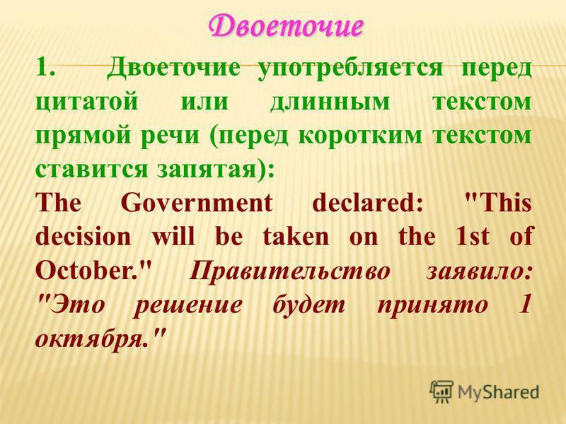 Двоеточие 1. Двоеточие употребляется перед цитатой или длинным текстом прямой речи (перед коротким текстом ставится запятая): The Government declared: