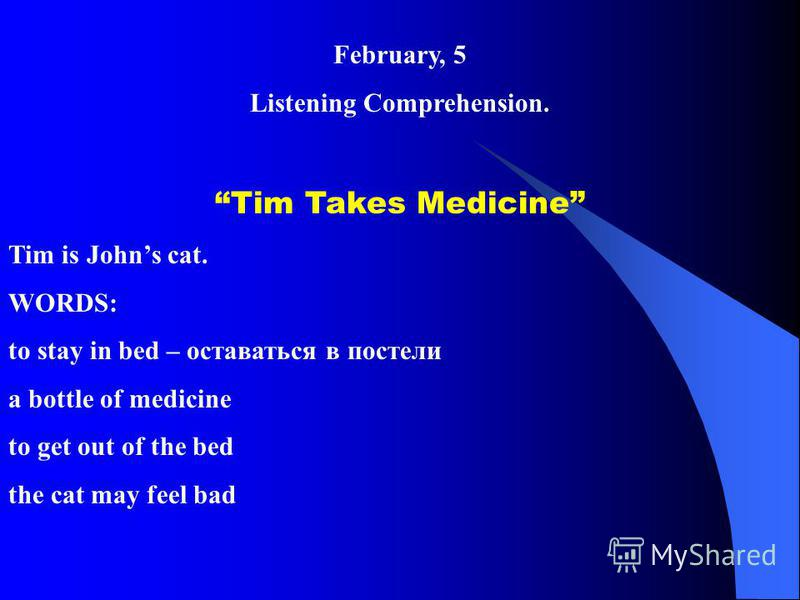 February, 5 Listening Comprehension. Tim Takes Medicine Tim is Johns cat. WORDS: to stay in bed – оставаться в постели a bottle of medicine to get out of the bed the cat may feel bad