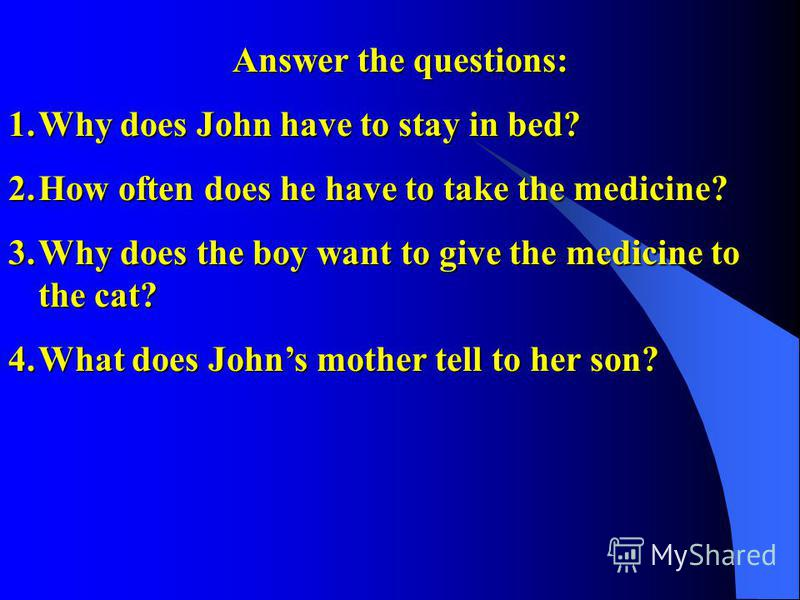 Answer the questions: 1.Why does John have to stay in bed? 2.How often does he have to take the medicine? 3.Why does the boy want to give the medicine to the cat? 4.What does Johns mother tell to her son?