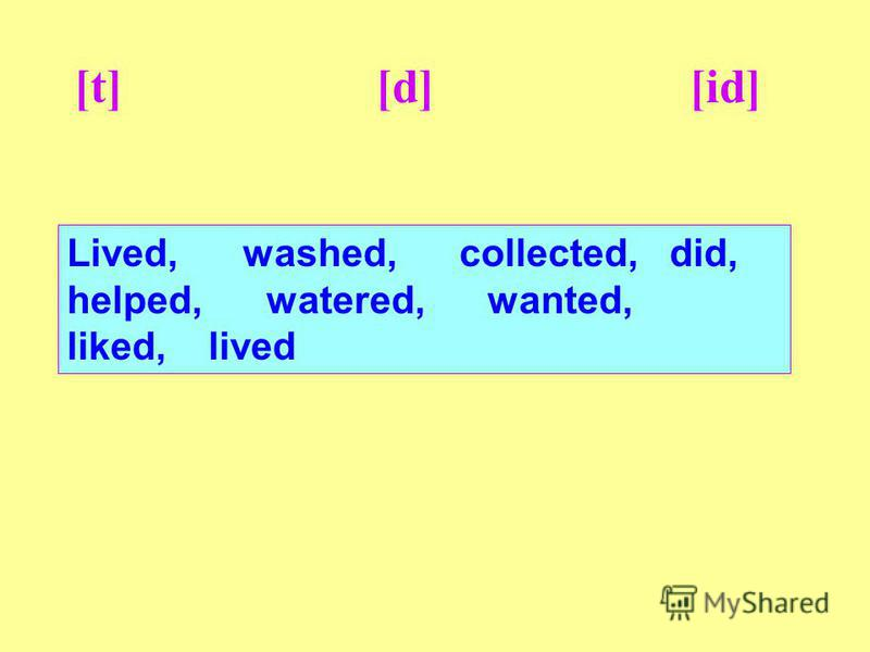 [t] [d] [id] Lived, washed, collected, did, helped, watered, wanted, liked, lived