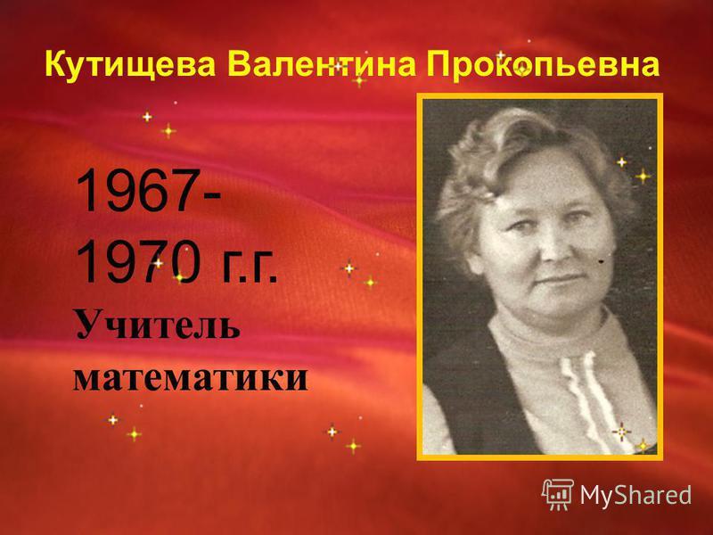 Кутищева Валентина Прокопьевна 1967- 1970 г.г. Учитель математики