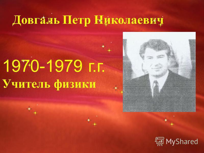 Довгаль Петр Николаевич 1970-1979 г.г. Учитель физики