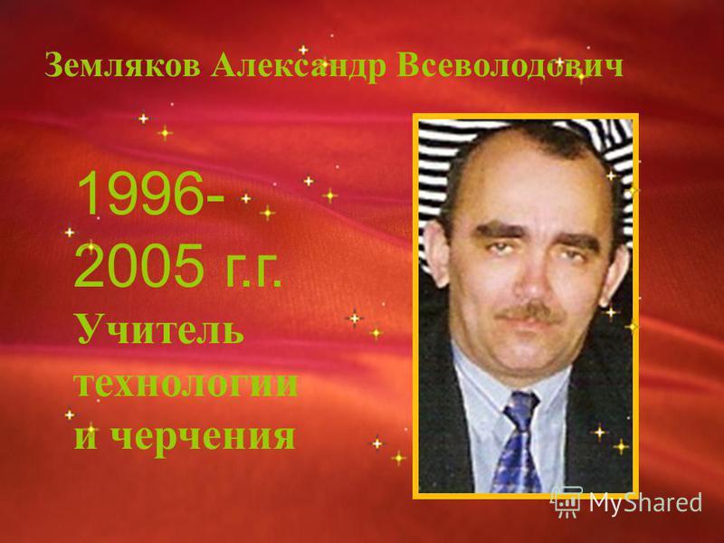 Земляков Александр Всеволодович 1996- 2005 г.г. Учитель технологии и черчения