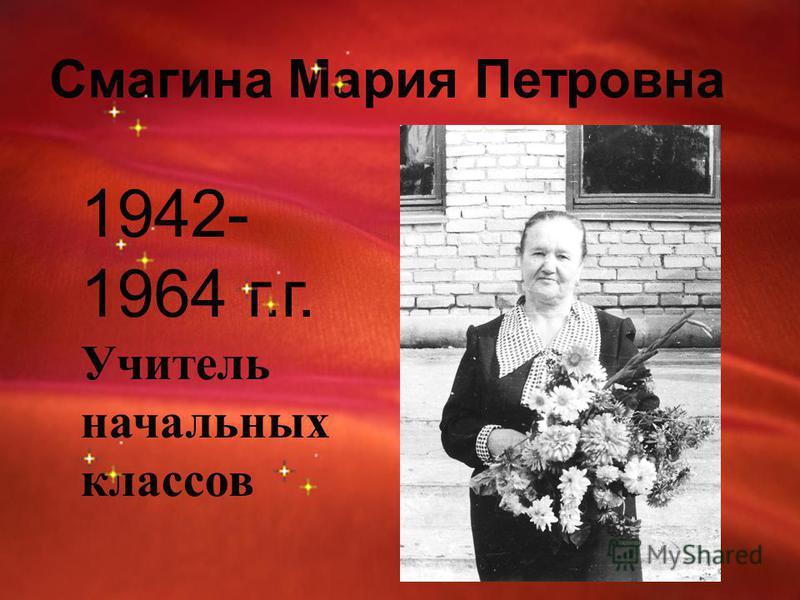 Смагина Мария Петровна 1942- 1964 г.г. Учитель начальных классов