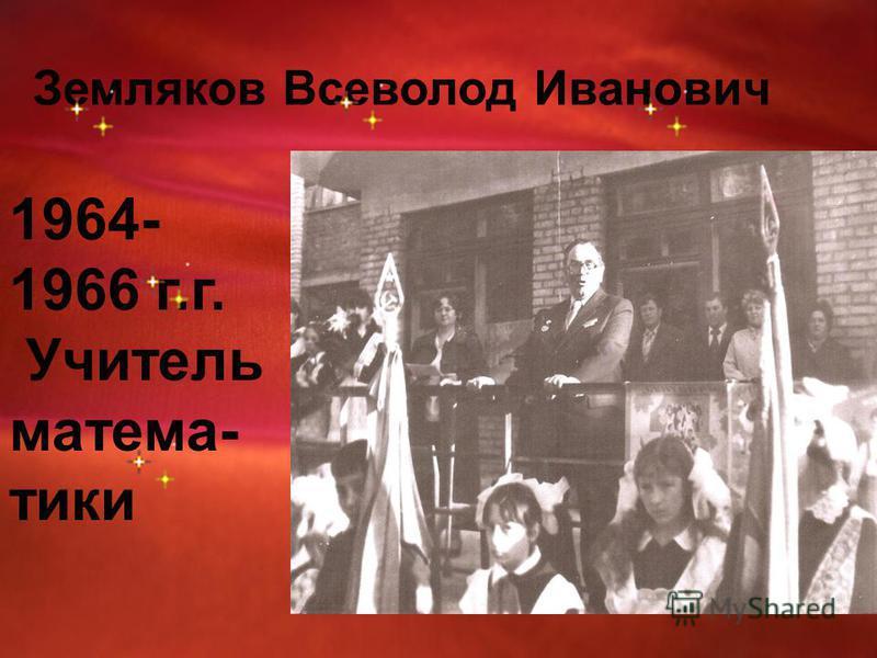 Земляков Всеволод Иванович 1964- 1966 г.г. Учитель математики