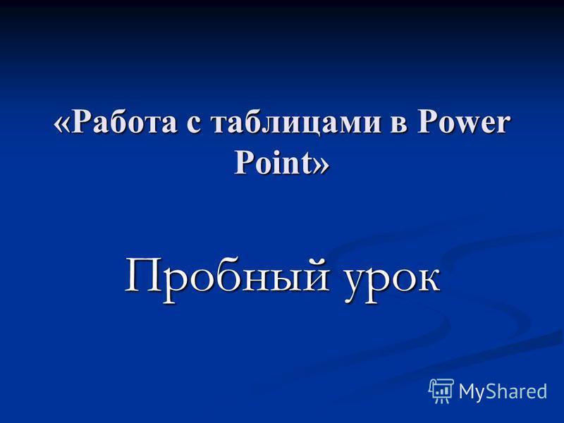 «Работа с таблицами в Power Point» Пробный урок