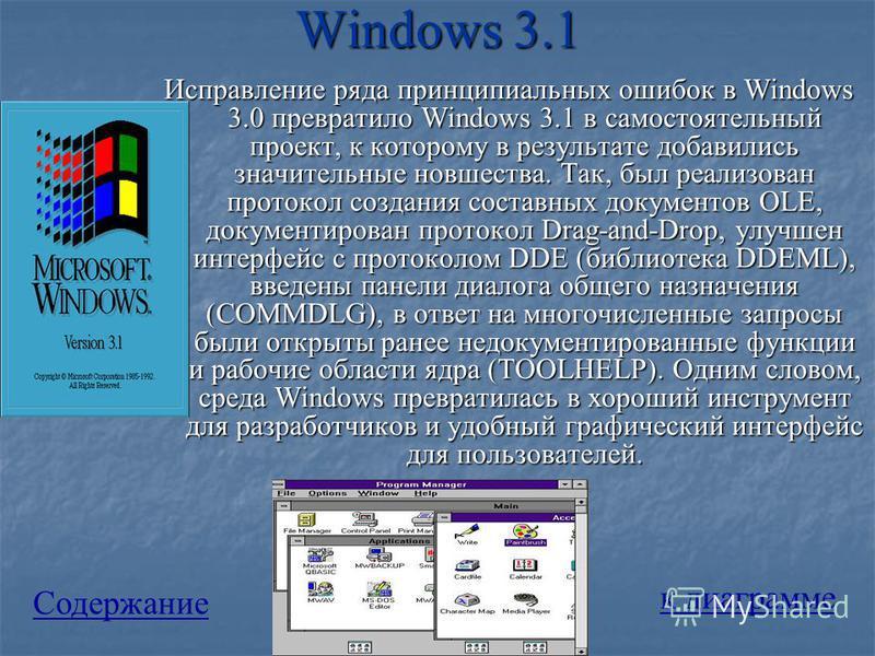 Windows 3.1 Исправление ряда принципиальных ошибок в Windows 3.0 превратило Windows 3.1 в самостоятельный проект, к которому в результате добавились значительные новшества. Так, был реализован протокол создания составных документов OLE, документирова