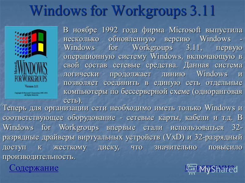 Windows for Workgroups 3.11 В ноябре 1992 года фирма Microsoft выпустила несколько обновленную версию Windows - Windows for Workgroups 3.11, первую операционную систему Windows, включающую в свой состав сетевые средства. Данная система логически прод