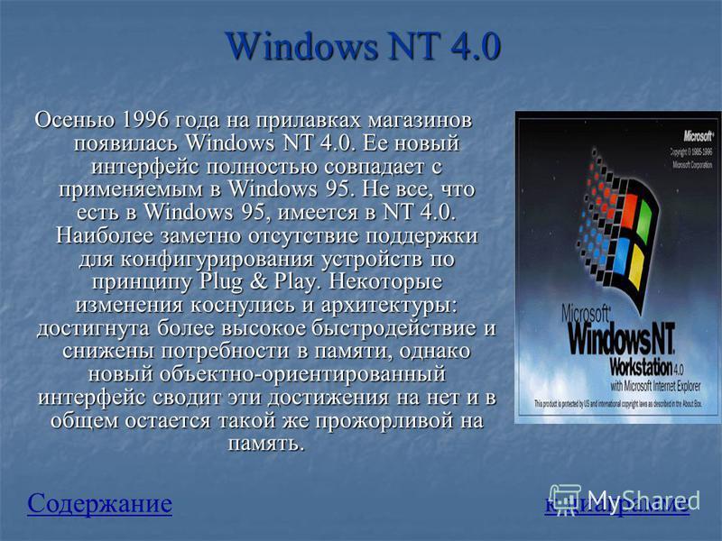 Windows NT 4.0 Осенью 1996 года на прилавках магазинов появилась Windows NT 4.0. Ее новый интерфейс полностью совпадает с применяемым в Windows 95. Не все, что есть в Windows 95, имеется в NT 4.0. Наиболее заметно отсутствие поддержки для конфигуриро