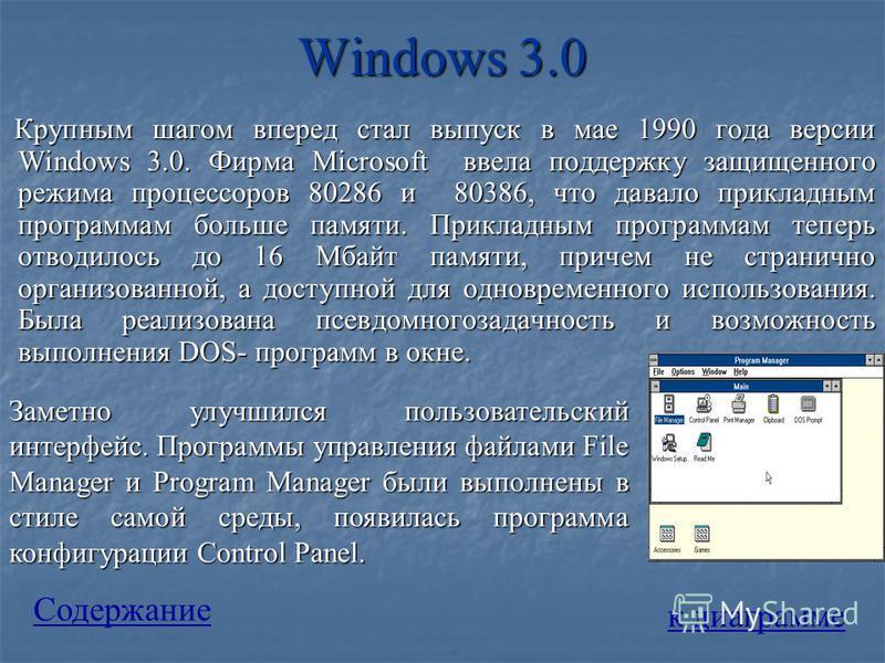 Windows 3.0 Крупным шагом вперед стал выпуск в мае 1990 года версии Windows 3.0. Фирма Microsoft ввела поддержку защищенного режима процессоров 80286 и 80386, что давало прикладным программам больше памяти. Прикладным программам теперь отводилось до