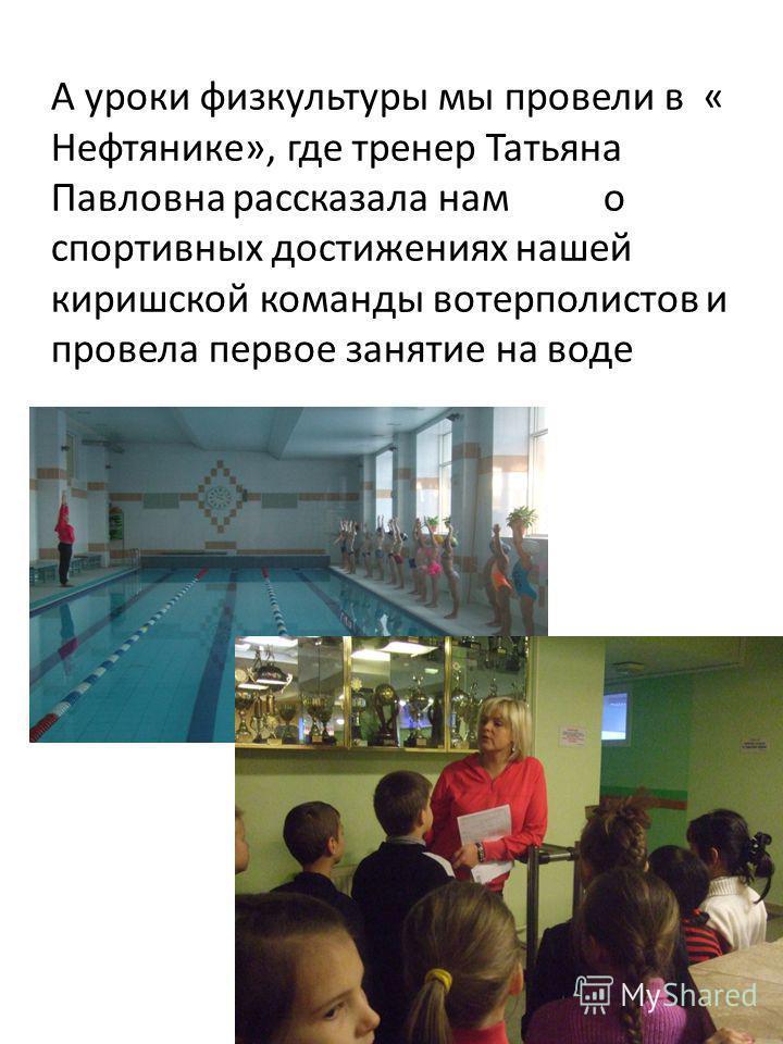 А уроки физкультуры мы провели в « Нефтянике», где тренер Татьяна Павловна рассказала нам о спортивных достижениях нашей киришской команды ватерполистов и провела первое занятие на воде
