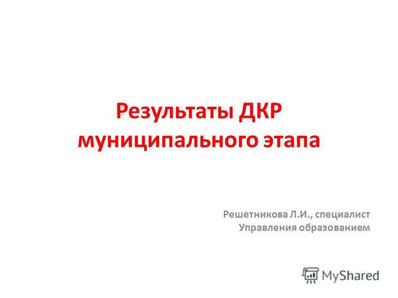Результаты ДКР муниципального этапа Решетникова Л.И., специалист Управления образованием