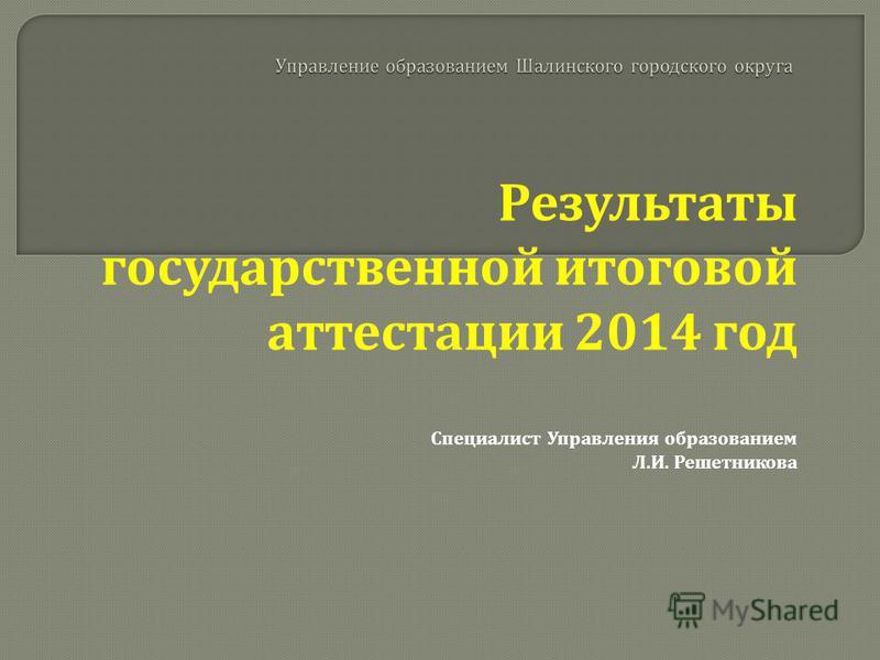 Результаты государственной итоговой аттестации 2014 год Специалист Управления образованием Л. И. Решетникова
