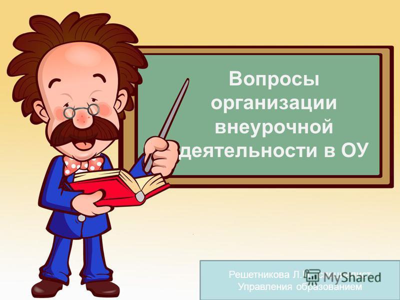 Вопросы организации внеурочной деятельности в ОУ Решетникова Л.И., специалист Управления образованием