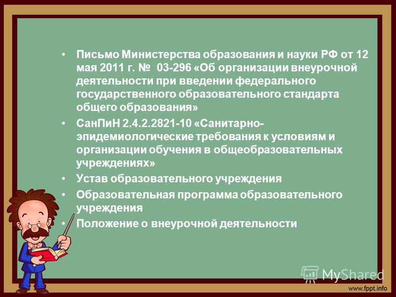 Письмо Министерства образования и науки РФ от 12 мая 2011 г. 03-296 «Об организации внеурочной деятельности при введении федерального государственного образовательного стандарта общего образования» Сан ПиН 2.4.2.2821-10 «Санитарно- эпидемиологические