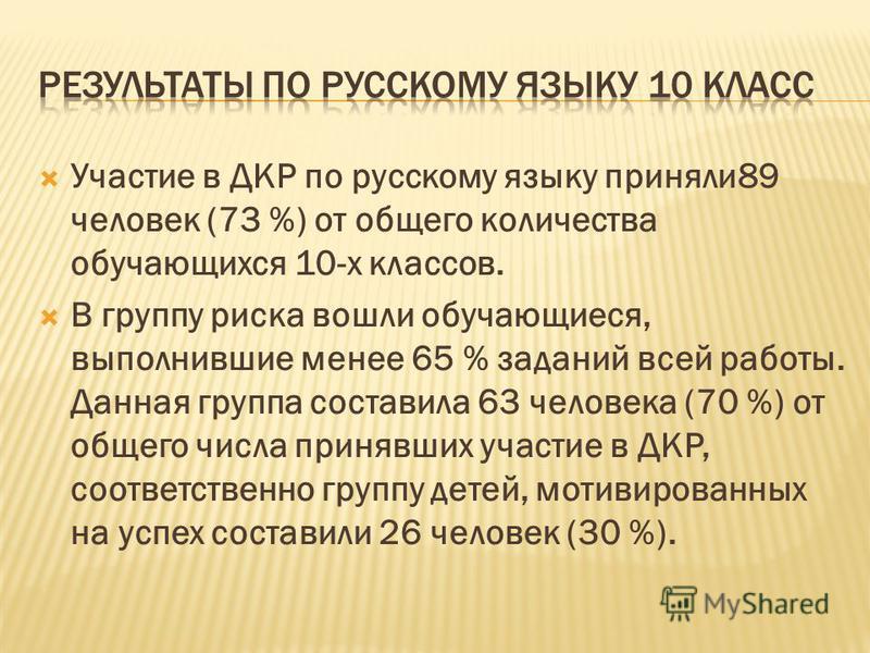 Участие в ДКР по русскому языку приняли 89 человек (73 %) от общего количества обучающихся 10-х классов. В группу риска вошли обучающиеся, выполнившие менее 65 % заданий всей работы. Данная группа составила 63 человека (70 %) от общего числа принявши