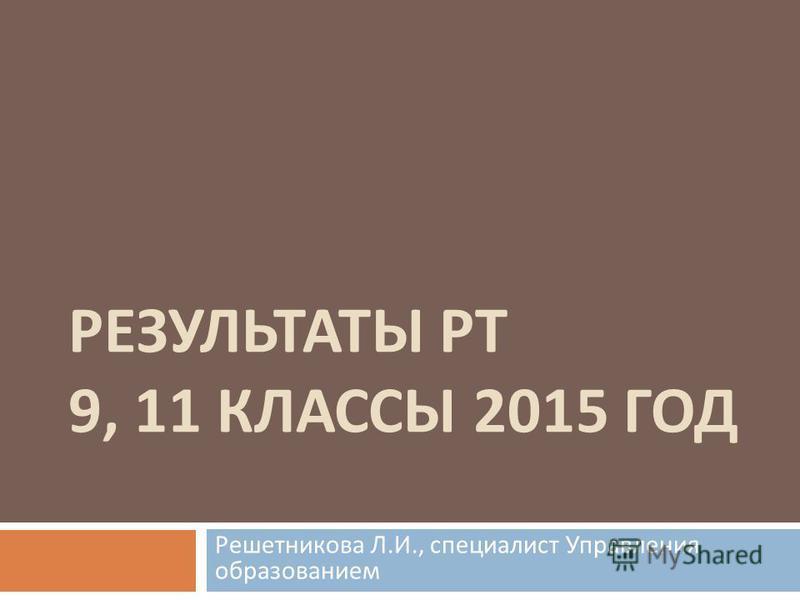 РЕЗУЛЬТАТЫ РТ 9, 11 КЛАССЫ 2015 ГОД Решетникова Л. И., специалист Управления образованием