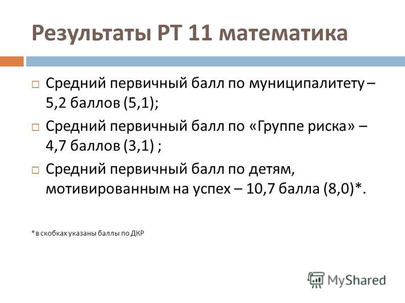 Результаты РТ 11 математика Средний первичный балл по муниципалитету – 5,2 баллов (5,1); Средний первичный балл по « Группе риска » – 4,7 баллов (3,1) ; Средний первичный балл по детям, мотивированным на успех – 10,7 балла (8,0)*. * в скобках указаны