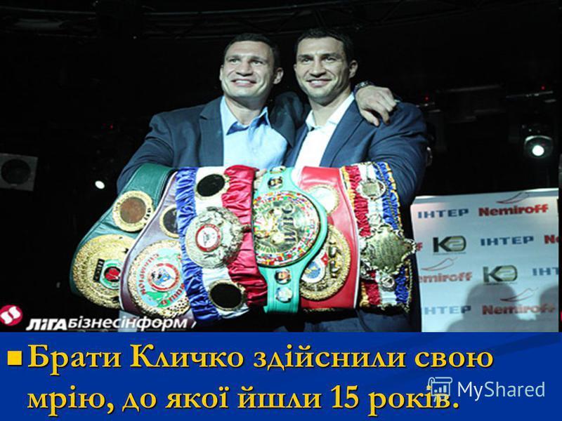 Брати Кличко здійснили свою мрію, до якої йшли 15 років. Брати Кличко здійснили свою мрію, до якої йшли 15 років.