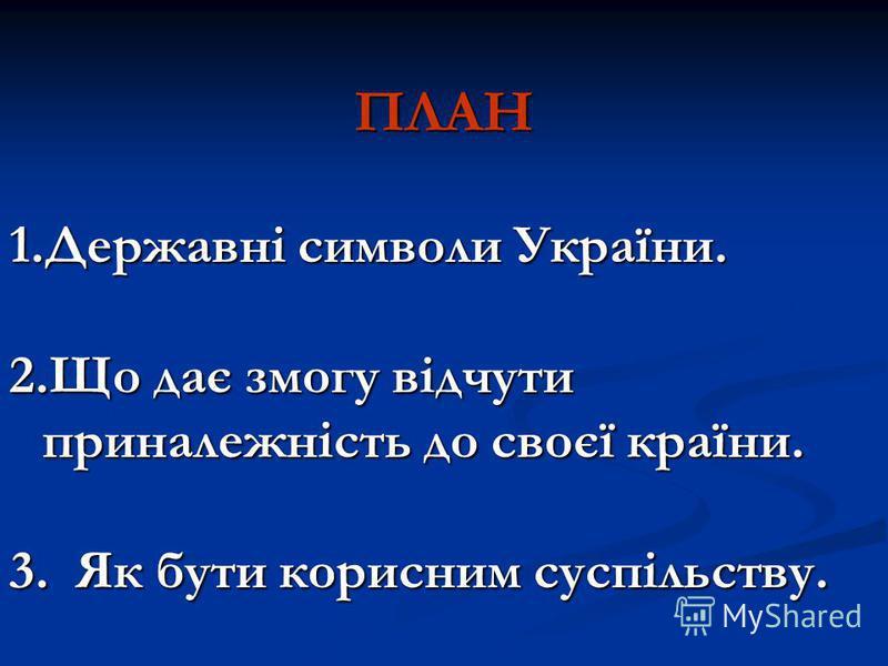 ПЛАН 1.Державні символи України. 2.Що дає змогу відчути приналежність до своєї країни. 3. Як бути корисним суспільству.